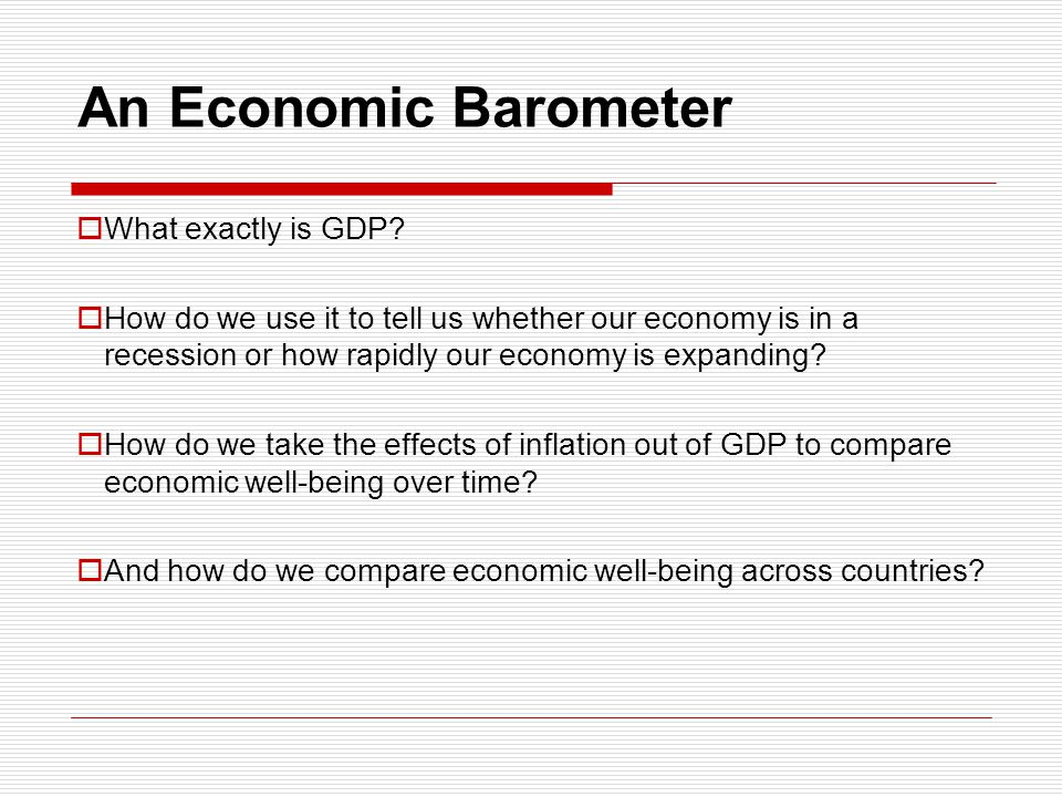 An Economic Barometer What exactly is GDP? How do we use it to tell us whether our economy is in a recession or how rapidly our economy is expanding?