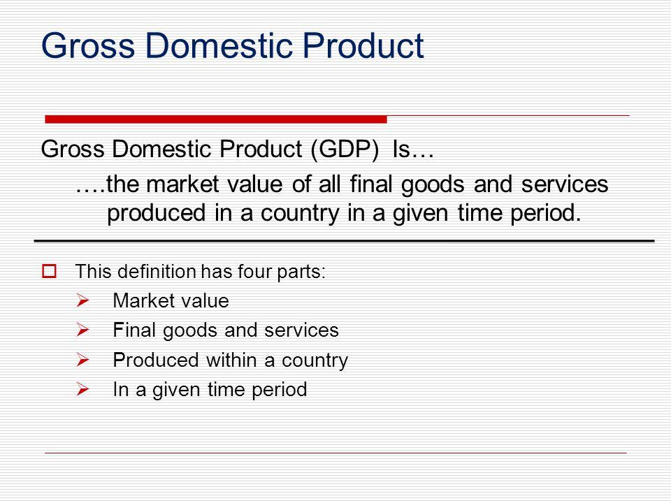 Gross Domestic Product Gross Domestic Product (GDP) Is… ….