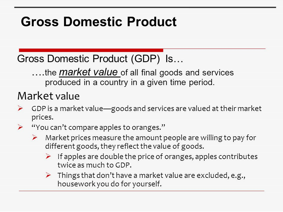 Gross Domestic Product Gross Domestic Product (GDP) Is… …. the market value of all final goods and services produced in a country in a given time peri