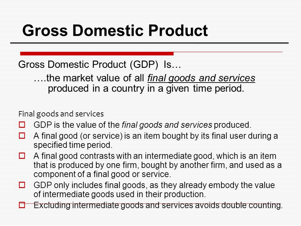 Gross Domestic Product Gross Domestic Product (GDP) Is… ….the market value of all final goods and services produced in a country in a given time perio