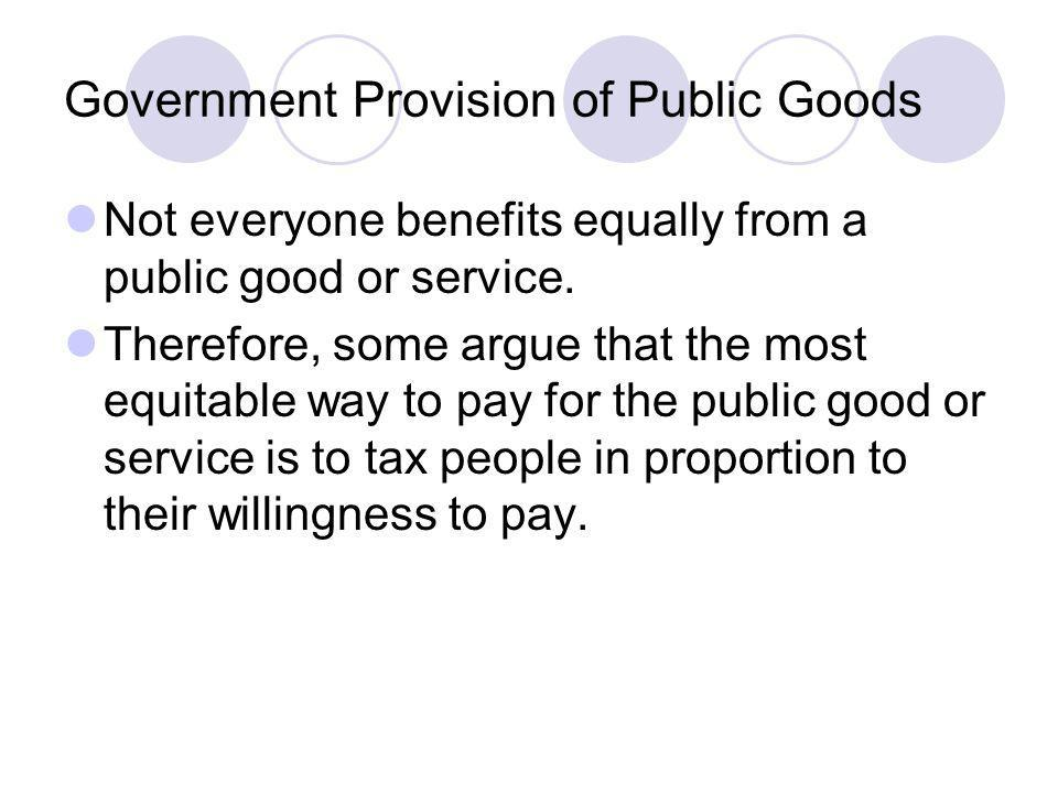 Government Provision of Public Goods Not everyone benefits equally from a public good or service. Therefore, some argue that the most equitable way to