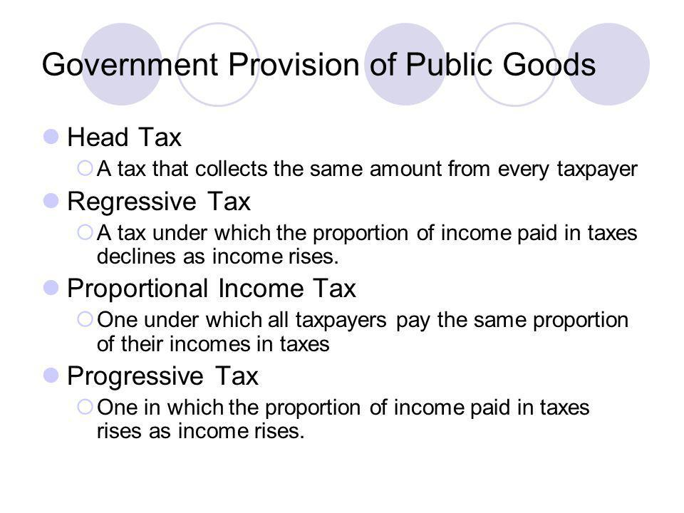Government Provision of Public Goods Head Tax A tax that collects the same amount from every taxpayer Regressive Tax A tax under which the proportion