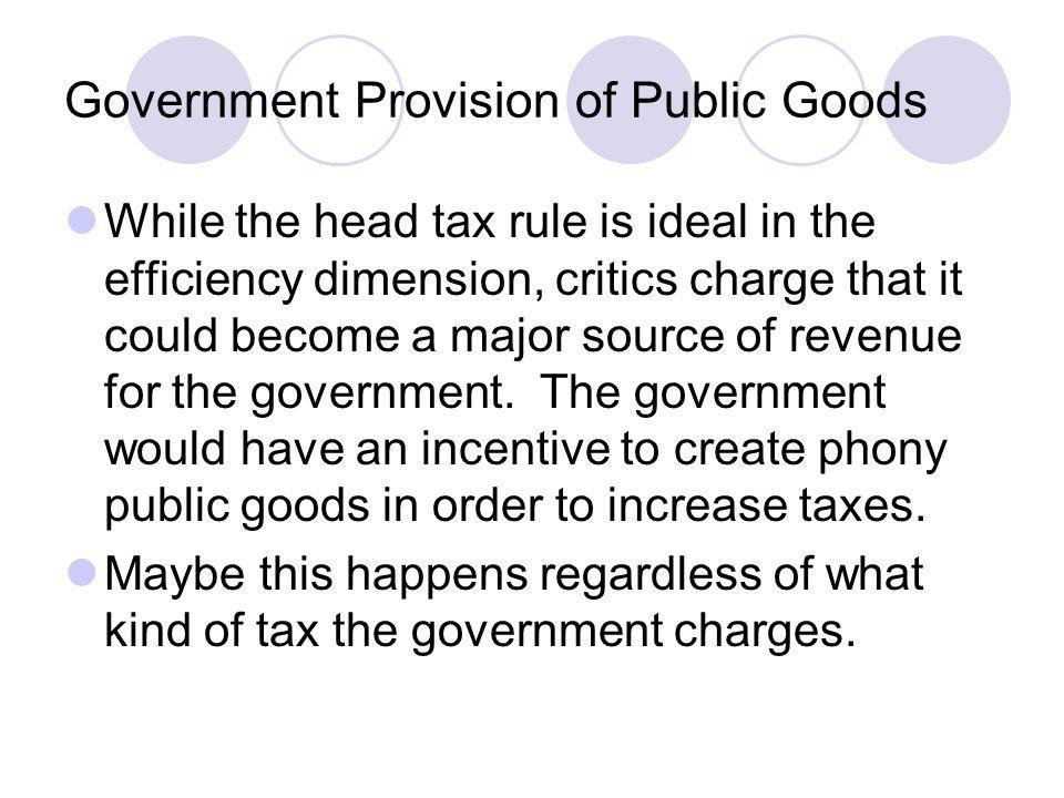 Government Provision of Public Goods While the head tax rule is ideal in the efficiency dimension, critics charge that it could become a major source