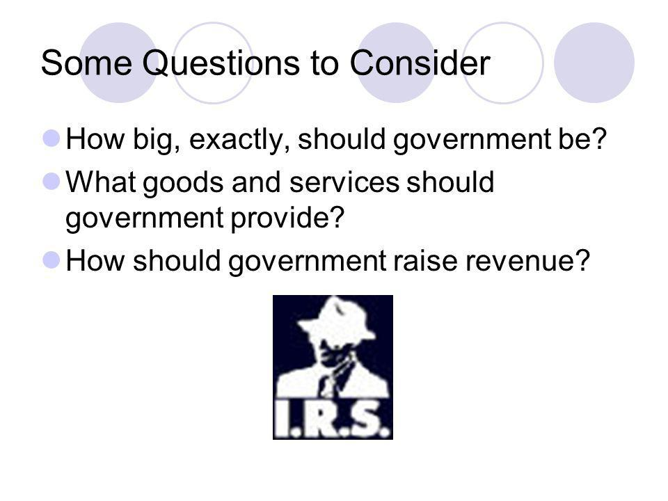 Some Questions to Consider How big, exactly, should government be? What goods and services should government provide? How should government raise reve