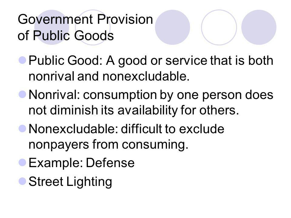 Government Provision of Public Goods Public Good: A good or service that is both nonrival and nonexcludable. Nonrival: consumption by one person does