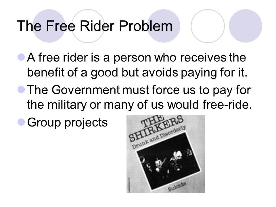 The Free Rider Problem A free rider is a person who receives the benefit of a good but avoids paying for it. The Government must force us to pay for t