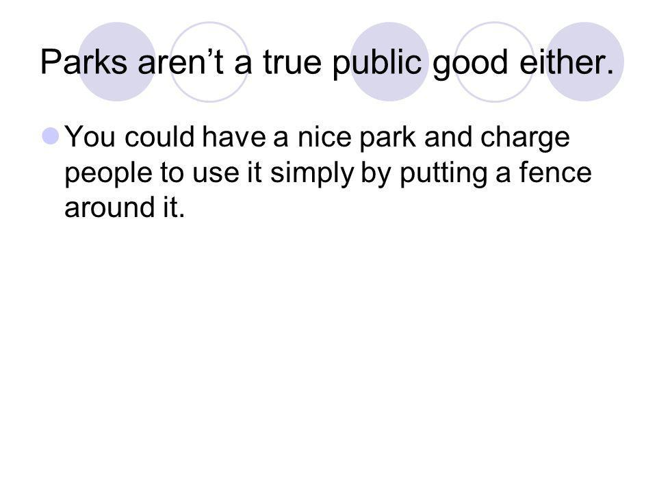 Parks arent a true public good either. You could have a nice park and charge people to use it simply by putting a fence around it.