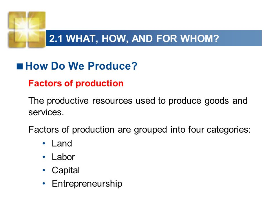 2.1 WHAT, HOW, AND FOR WHOM? How Do We Produce? Factors of production The productive resources used to produce goods and services. Factors of producti