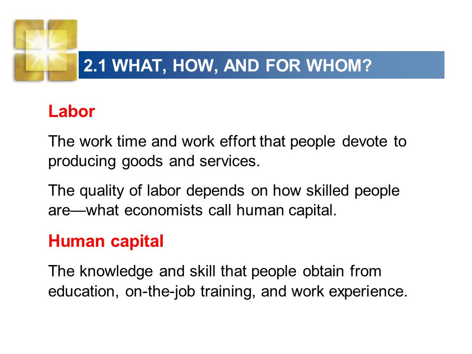 2.1 WHAT, HOW, AND FOR WHOM? Labor The work time and work effort that people devote to producing goods and services. The quality of labor depends on h