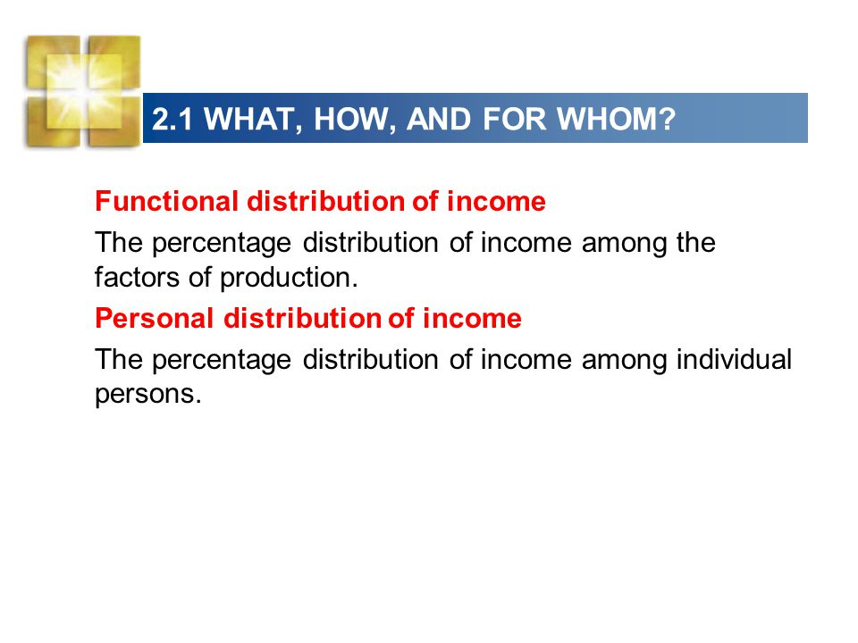 2.1 WHAT, HOW, AND FOR WHOM? Functional distribution of income The percentage distribution of income among the factors of production. Personal distrib