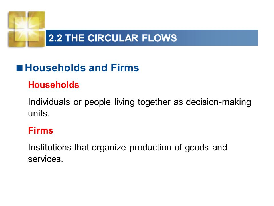 2.2 THE CIRCULAR FLOWS Households and Firms Households Individuals or people living together as decision-making units. Firms Institutions that organiz