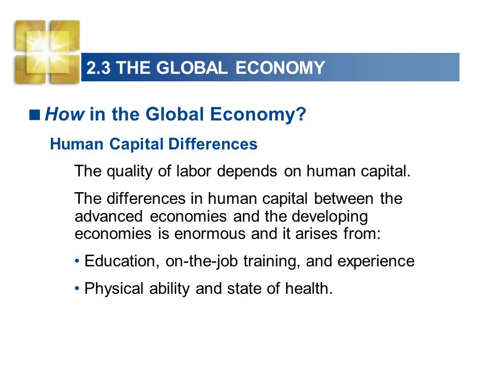 How in the Global Economy? Human Capital Differences The quality of labor depends on human capital. The differences in human capital between the advan