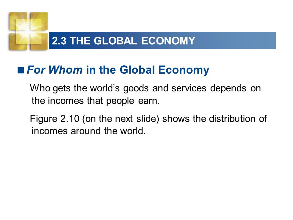 2.3 MACROECONOMIC PERFORMANCE2.3 THE GLOBAL ECONOMY For Whom in the Global Economy Who gets the worlds goods and services depends on the incomes that