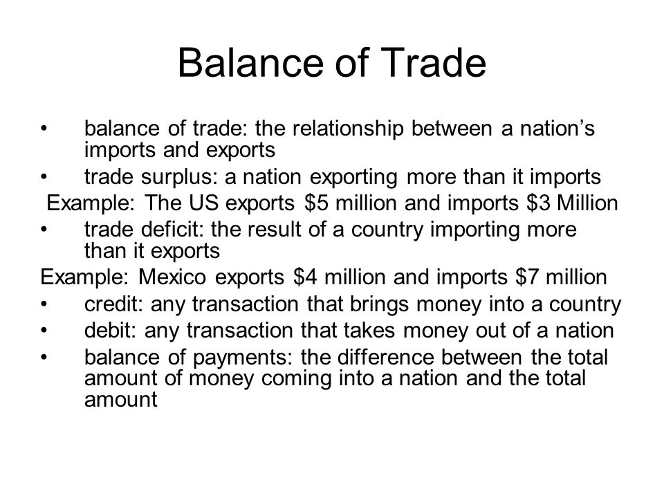 Balance of Trade balance of trade: the relationship between a nations imports and exports trade surplus: a nation exporting more than it imports Examp