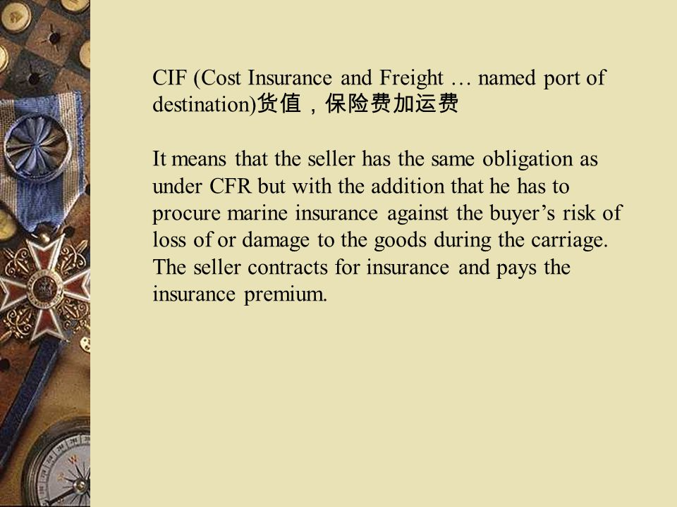 CIF (Cost Insurance and Freight … named port of destination) It means that the seller has the same obligation as under CFR but with the addition that