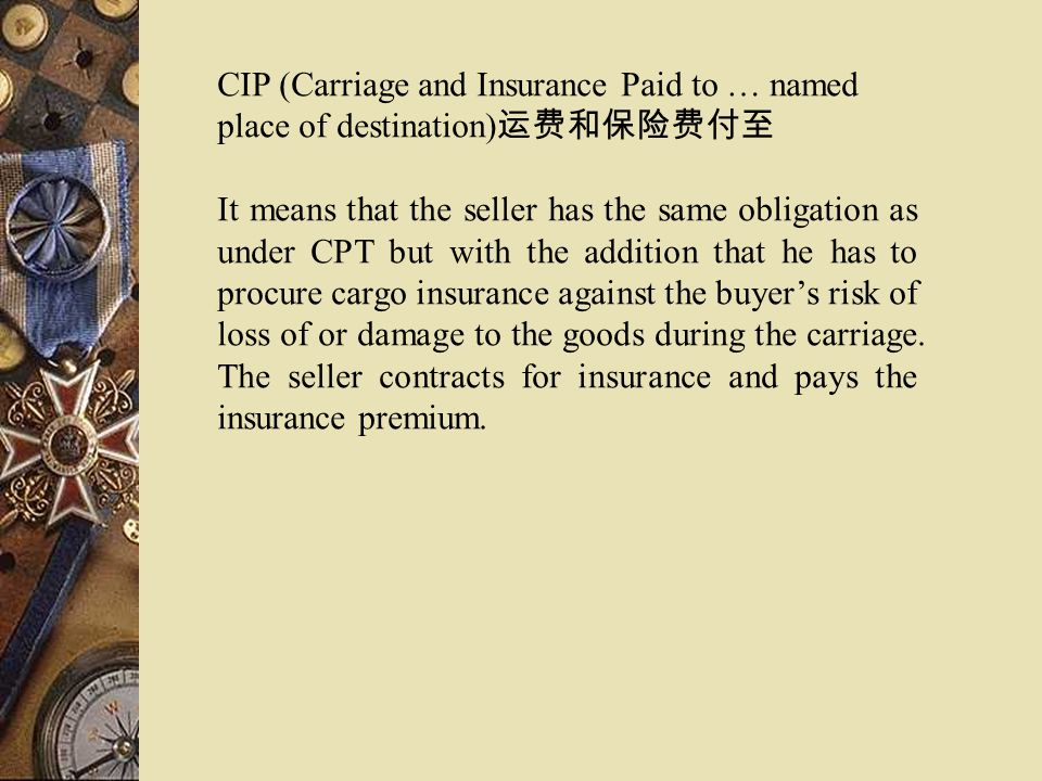 CIP (Carriage and Insurance Paid to … named place of destination) It means that the seller has the same obligation as under CPT but with the addition
