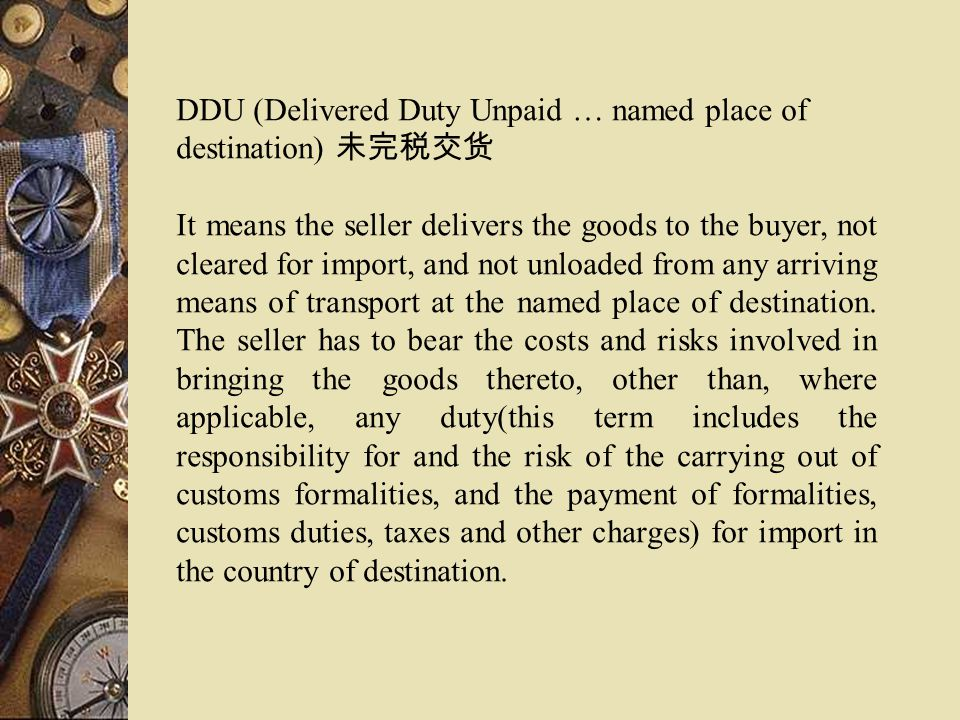 DDU (Delivered Duty Unpaid … named place of destination) It means the seller delivers the goods to the buyer, not cleared for import, and not unloaded