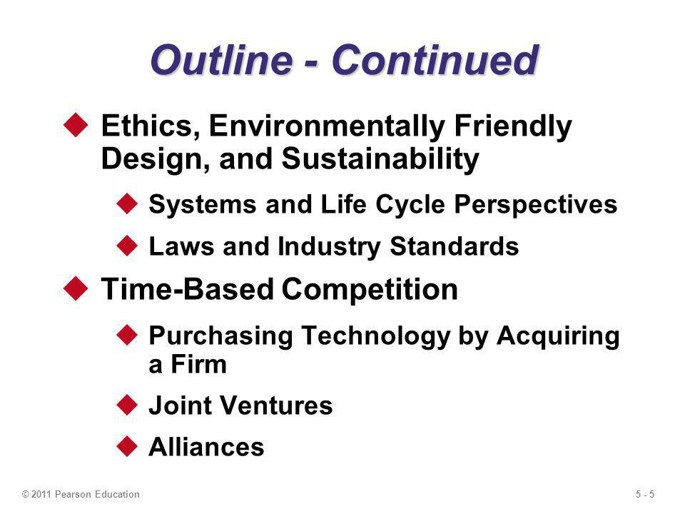 5 - 56© 2011 Pearson Education The Ethical Approach View product design from a systems perspective Inputs, processes, outputs Costs to the firm/costs to society Consider the entire life cycle of the product