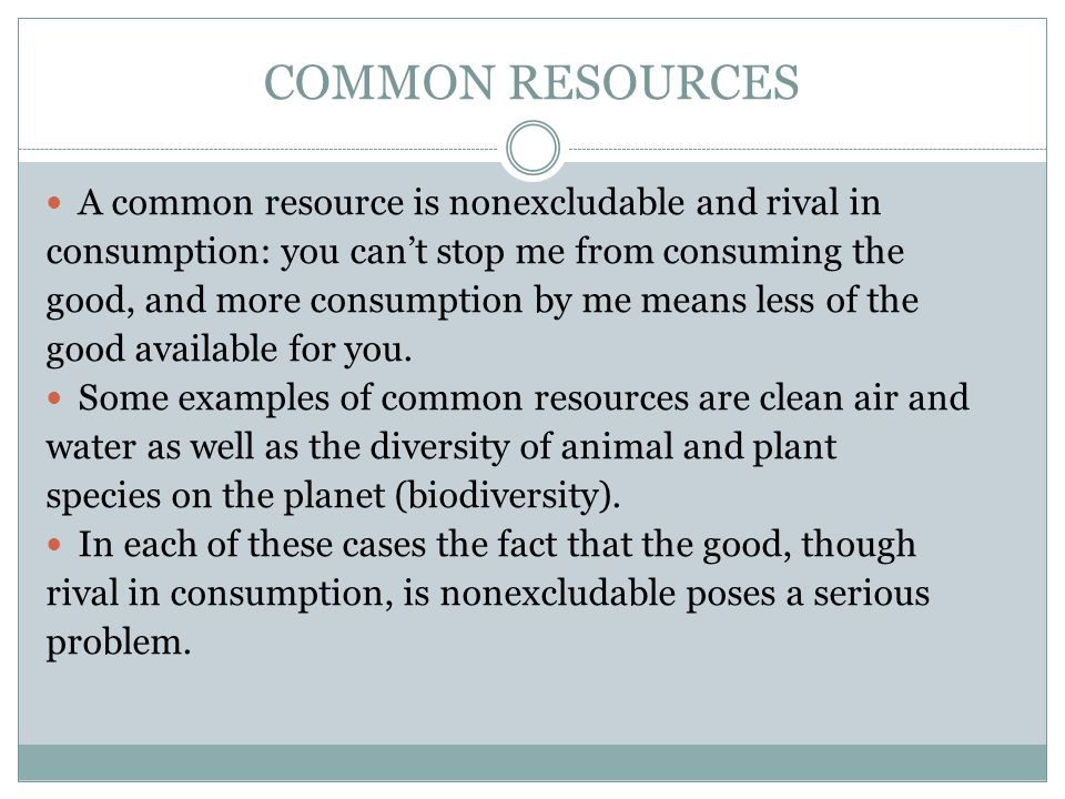 COMMON RESOURCES A common resource is nonexcludable and rival in consumption: you cant stop me from consuming the good, and more consumption by me mea