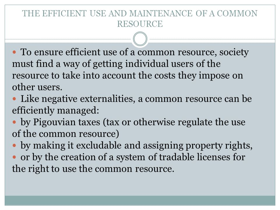 THE EFFICIENT USE AND MAINTENANCE OF A COMMON RESOURCE To ensure efficient use of a common resource, society must find a way of getting individual use