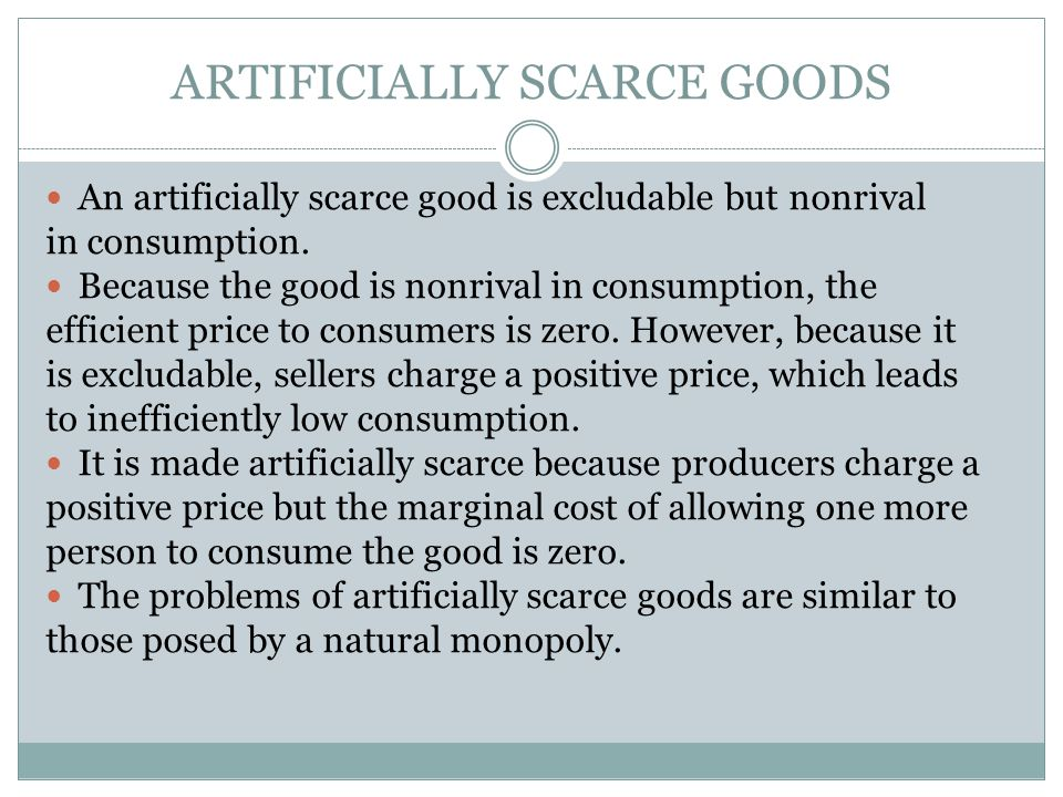 ARTIFICIALLY SCARCE GOODS An artificially scarce good is excludable but nonrival in consumption. Because the good is nonrival in consumption, the effi