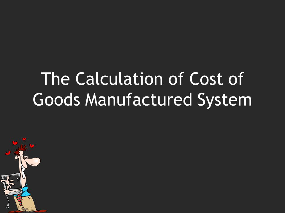 The Calculation of Cost of Goods Manufactured System