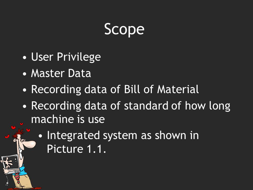 Scope User Privilege Master Data Recording data of Bill of Material Recording data of standard of how long machine is use Integrated system as shown in Picture 1.1.