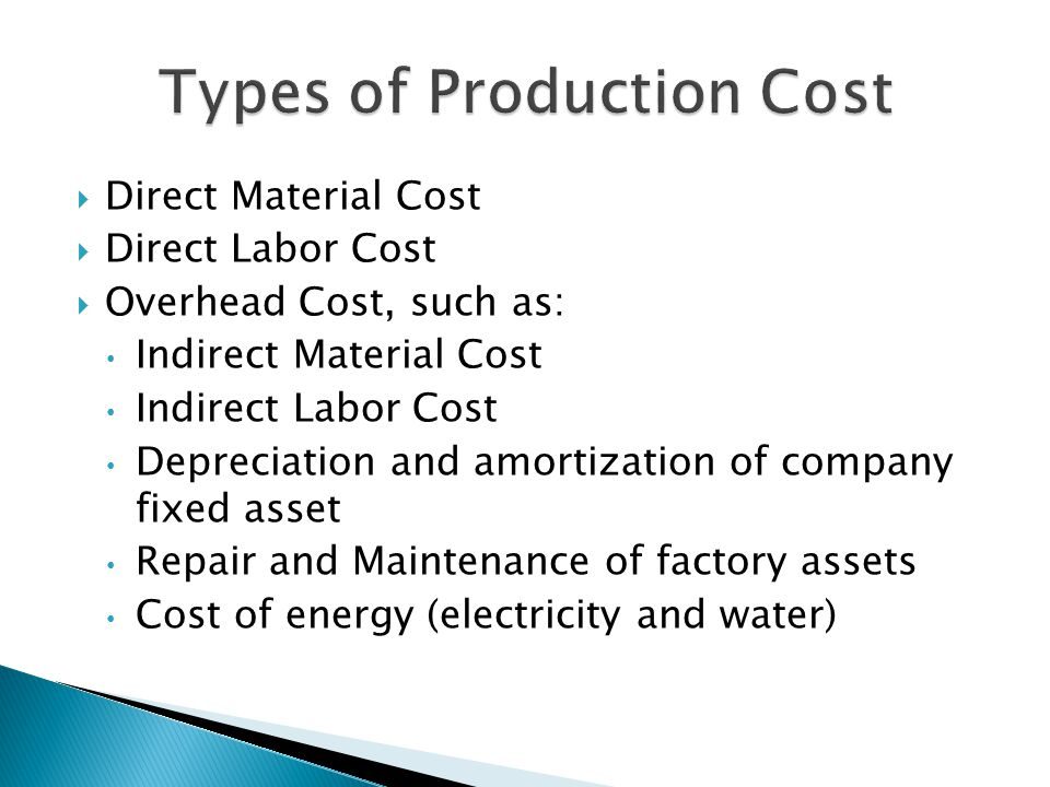 Direct Material Cost Direct Labor Cost Overhead Cost, such as: Indirect Material Cost Indirect Labor Cost Depreciation and amortization of company fixed asset Repair and Maintenance of factory assets Cost of energy (electricity and water)