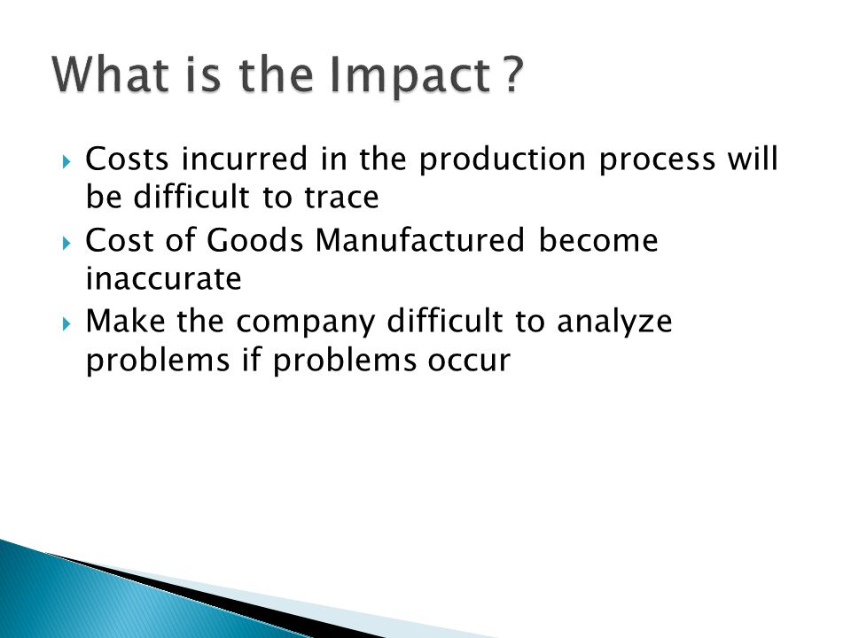 Costs incurred in the production process will be difficult to trace Cost of Goods Manufactured become inaccurate Make the company difficult to analyze problems if problems occur