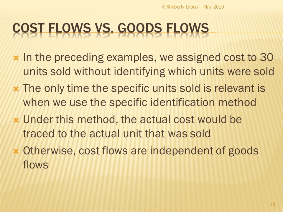 In the preceding examples, we assigned cost to 30 units sold without identifying which units were sold The only time the specific units sold is relevant is when we use the specific identification method Under this method, the actual cost would be traced to the actual unit that was sold Otherwise, cost flows are independent of goods flows May 2010©Kimberly Lyons 14