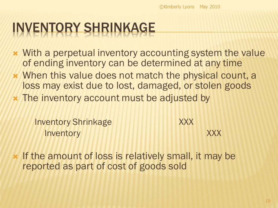 With a perpetual inventory accounting system the value of ending inventory can be determined at any time When this value does not match the physical count, a loss may exist due to lost, damaged, or stolen goods The inventory account must be adjusted by Inventory ShrinkageXXX InventoryXXX If the amount of loss is relatively small, it may be reported as part of cost of goods sold May 2010©Kimberly Lyons 19