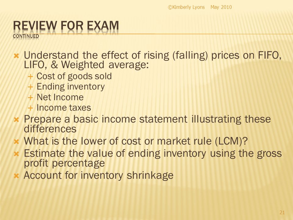 Understand the effect of rising (falling) prices on FIFO, LIFO, & Weighted average: Cost of goods sold Ending inventory Net Income Income taxes Prepare a basic income statement illustrating these differences What is the lower of cost or market rule (LCM).