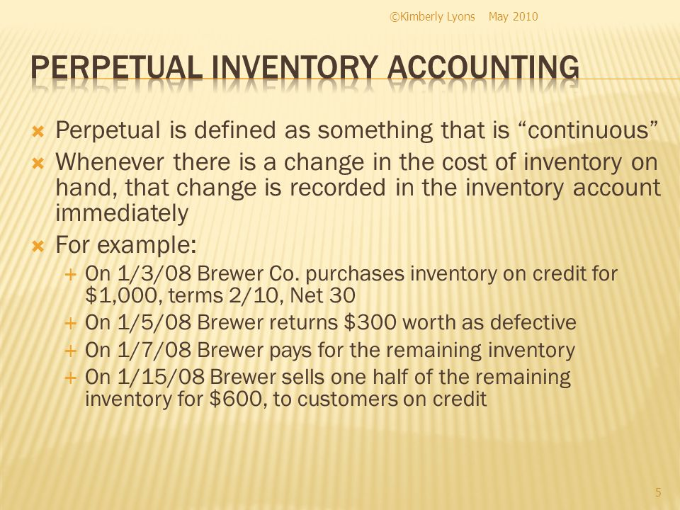Perpetual is defined as something that is continuous Whenever there is a change in the cost of inventory on hand, that change is recorded in the inventory account immediately For example: On 1/3/08 Brewer Co.