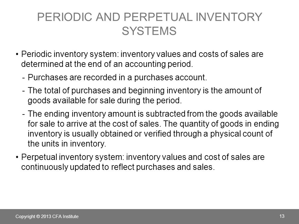 PERIODIC AND PERPETUAL INVENTORY SYSTEMS: EXAMPLE PurchasedSoldRemaining UnitsCostUnits COGS - perpetual Jan100$110100 Apr8020=80@$110 = $8,800 July200$100220 Nov100120=100 @$100 = $10,000 COGS =$8,800+$10,000=$18,800 Copyright © 2013 CFA Institute 14 Cost of Goods Sold Using LIFO valuation method Perpetual versus Periodic Inventory Systems