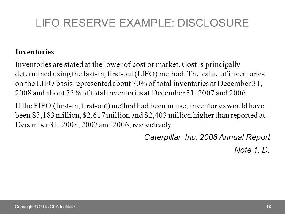 LIFO RESERVE EXAMPLE: ADJUST INVENTORY Caterpillar disclosed: If the FIFO (first-in, first-out) method had been in use, inventories would have been $3,183 million, $2,617 million and $2,403 million higher than reported on December 31, 2008, 2007 and 2006, respectively.
