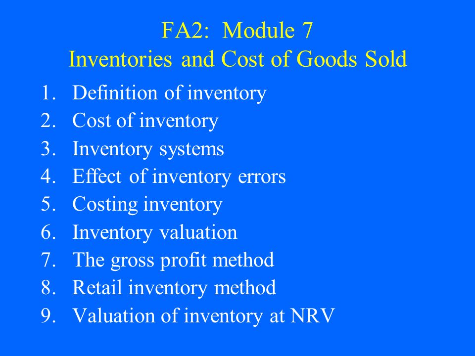 FA2: Module 7 Inventories and Cost of Goods Sold 1.Definition of inventory 2.Cost of inventory 3.Inventory systems 4.Effect of inventory errors 5.Cost