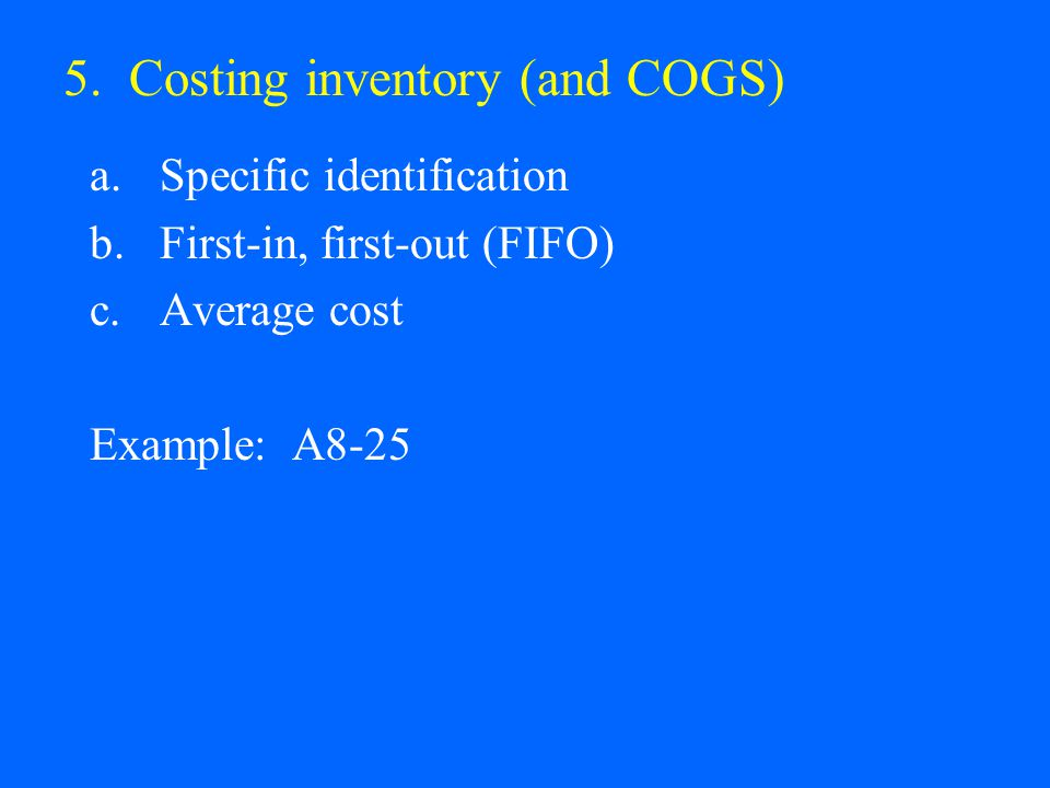 5. Costing inventory (and COGS) a.Specific identification b.First-in, first-out (FIFO) c.Average cost Example: A8-25