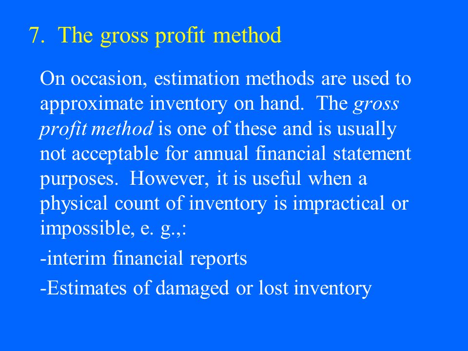 7. The gross profit method On occasion, estimation methods are used to approximate inventory on hand. The gross profit method is one of these and is u