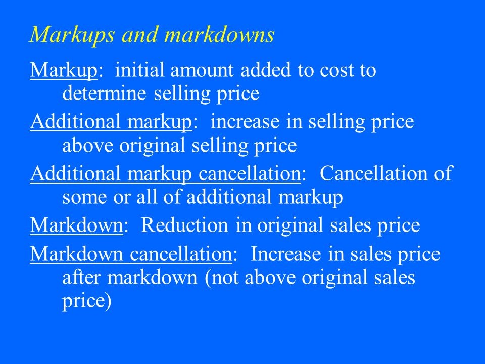 Markups and markdowns Markup: initial amount added to cost to determine selling price Additional markup: increase in selling price above original selling price Additional markup cancellation: Cancellation of some or all of additional markup Markdown: Reduction in original sales price Markdown cancellation: Increase in sales price after markdown (not above original sales price)