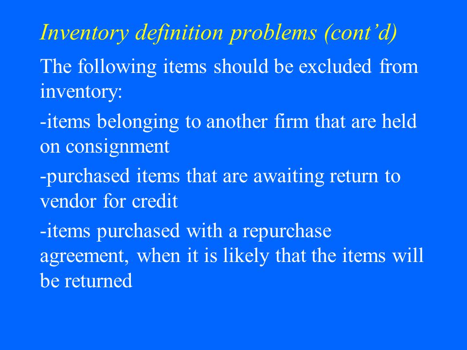 Inventory definition problems (contd) The following items should be excluded from inventory: -items belonging to another firm that are held on consignment -purchased items that are awaiting return to vendor for credit -items purchased with a repurchase agreement, when it is likely that the items will be returned