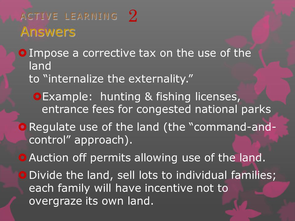 ACTIVE LEARNING Answers ACTIVE LEARNING 2 Answers Impose a corrective tax on the use of the land to internalize the externality.