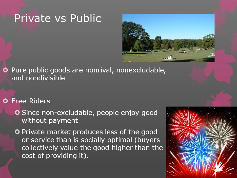Private vs Public Pure public goods are nonrival, nonexcludable, and nondivisible Free-Riders Since non-excludable, people enjoy good without payment Private market produces less of the good or service than is socially optimal (buyers collectively value the good higher than the cost of providing it).