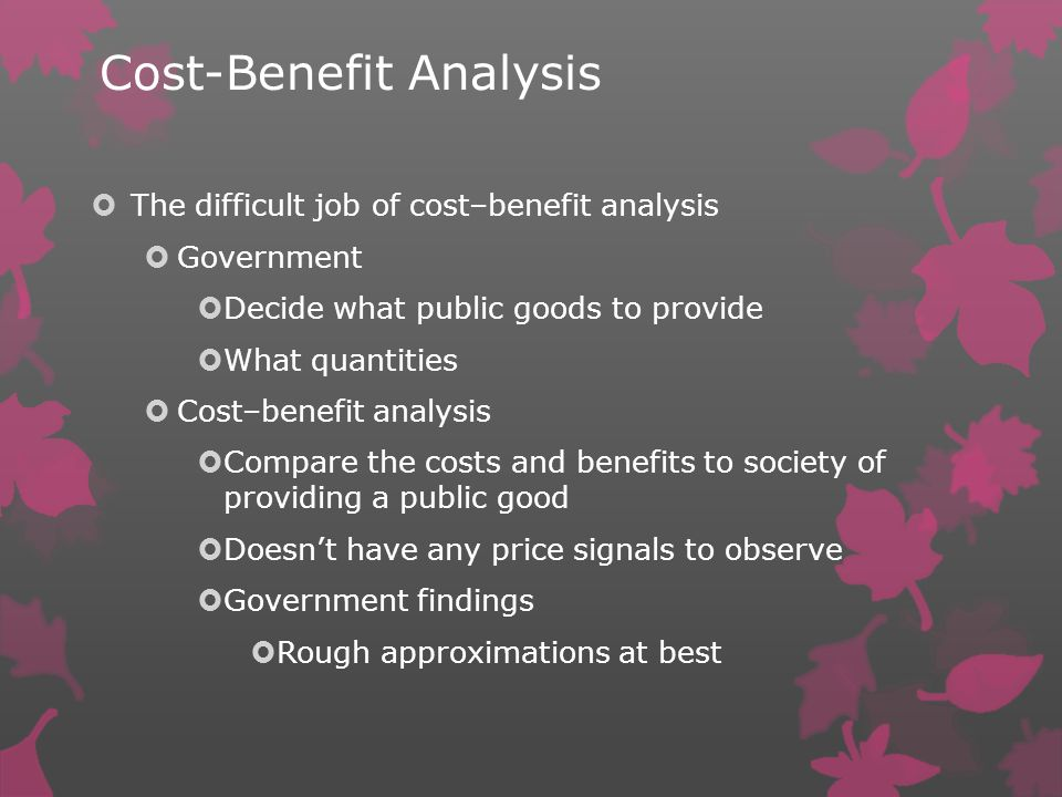 Cost-Benefit Analysis The difficult job of cost–benefit analysis Government Decide what public goods to provide What quantities Cost–benefit analysis Compare the costs and benefits to society of providing a public good Doesnt have any price signals to observe Government findings Rough approximations at best