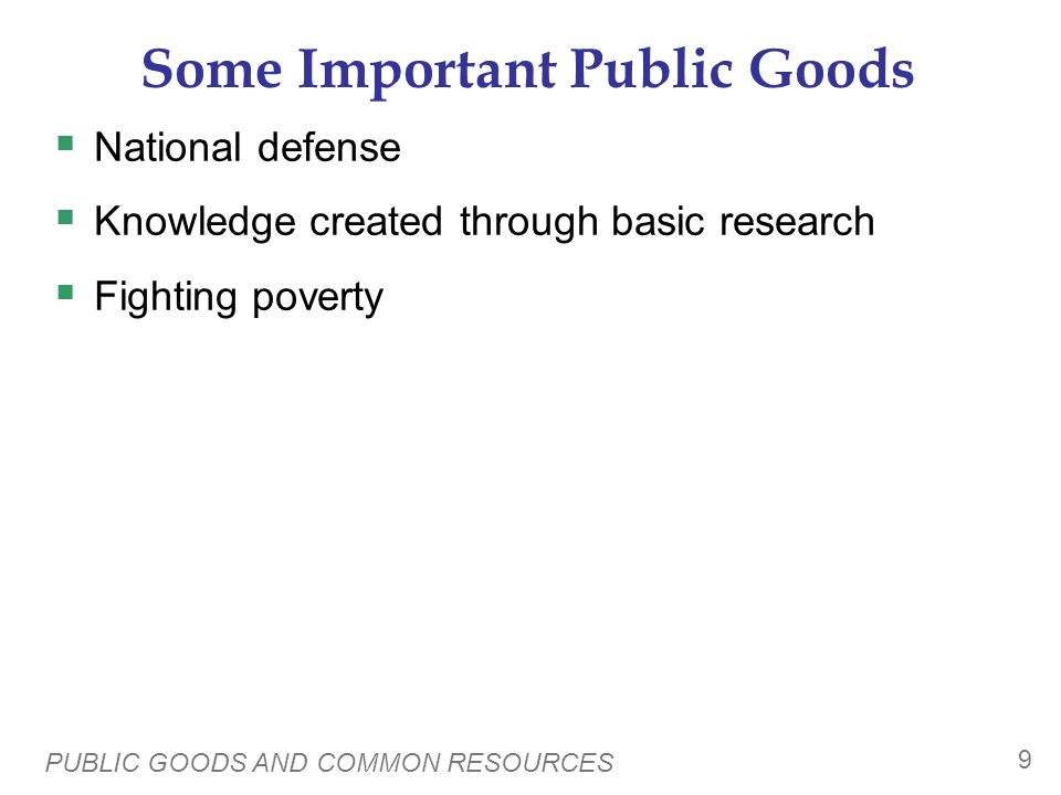PUBLIC GOODS AND COMMON RESOURCES 9 Some Important Public Goods National defense Knowledge created through basic research Fighting poverty