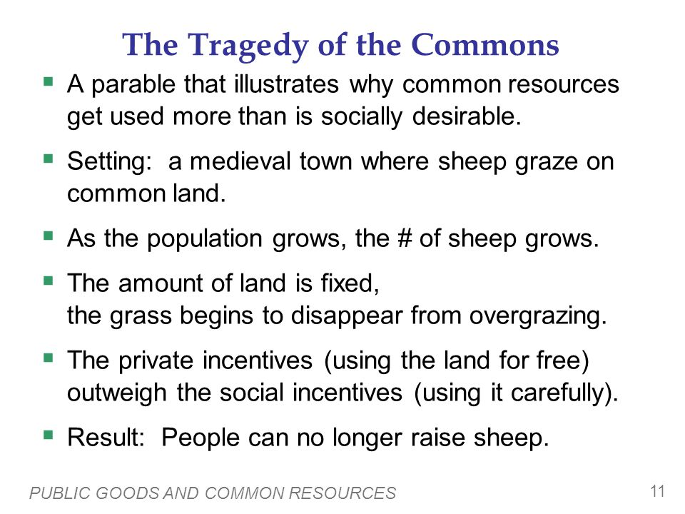 PUBLIC GOODS AND COMMON RESOURCES 11 The Tragedy of the Commons A parable that illustrates why common resources get used more than is socially desirable.