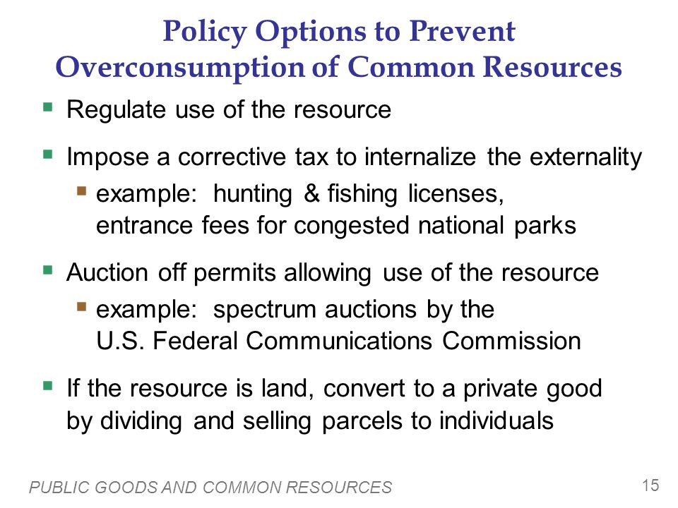 PUBLIC GOODS AND COMMON RESOURCES 15 Policy Options to Prevent Overconsumption of Common Resources Regulate use of the resource Impose a corrective tax to internalize the externality example: hunting & fishing licenses, entrance fees for congested national parks Auction off permits allowing use of the resource example: spectrum auctions by the U.S.