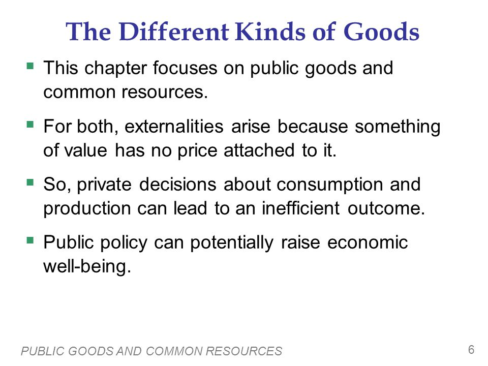 PUBLIC GOODS AND COMMON RESOURCES 6 The Different Kinds of Goods This chapter focuses on public goods and common resources.