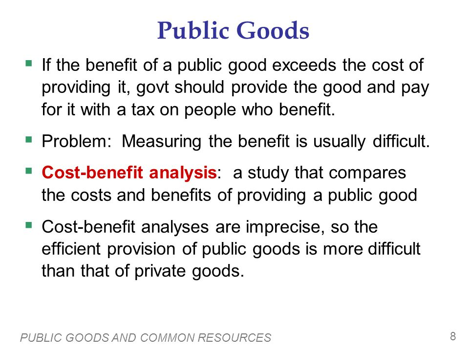 PUBLIC GOODS AND COMMON RESOURCES 8 Public Goods If the benefit of a public good exceeds the cost of providing it, govt should provide the good and pay for it with a tax on people who benefit.