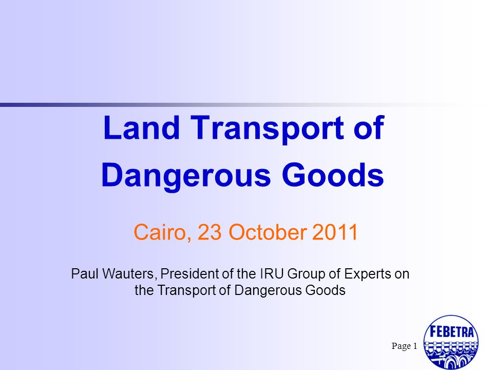 I.General Structure of the Global Transport of Dangerous Goods II.Land Transport of Dangerous Goods III.European Agreement concerning the International Carriage of Dangerous Goods by Road (ADR) Page 2