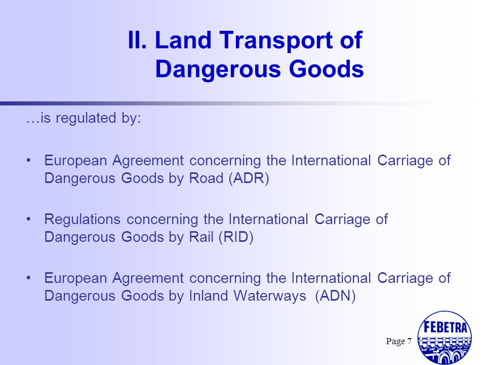 Page 8 European Agreement concerning the International Carriage of Dangerous Goods by Road 47 contracting parties, including non- European countries such as Morocco, Tunisia, Turkey, Kazakhstan… Compulsory in international transport between these countries Compulsory in national transport in the EU countries and some non-EU countries III.